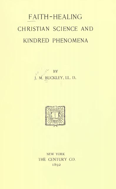 Faith-healing, Christian science and kindred phenomena by J. M Buckley - 1892